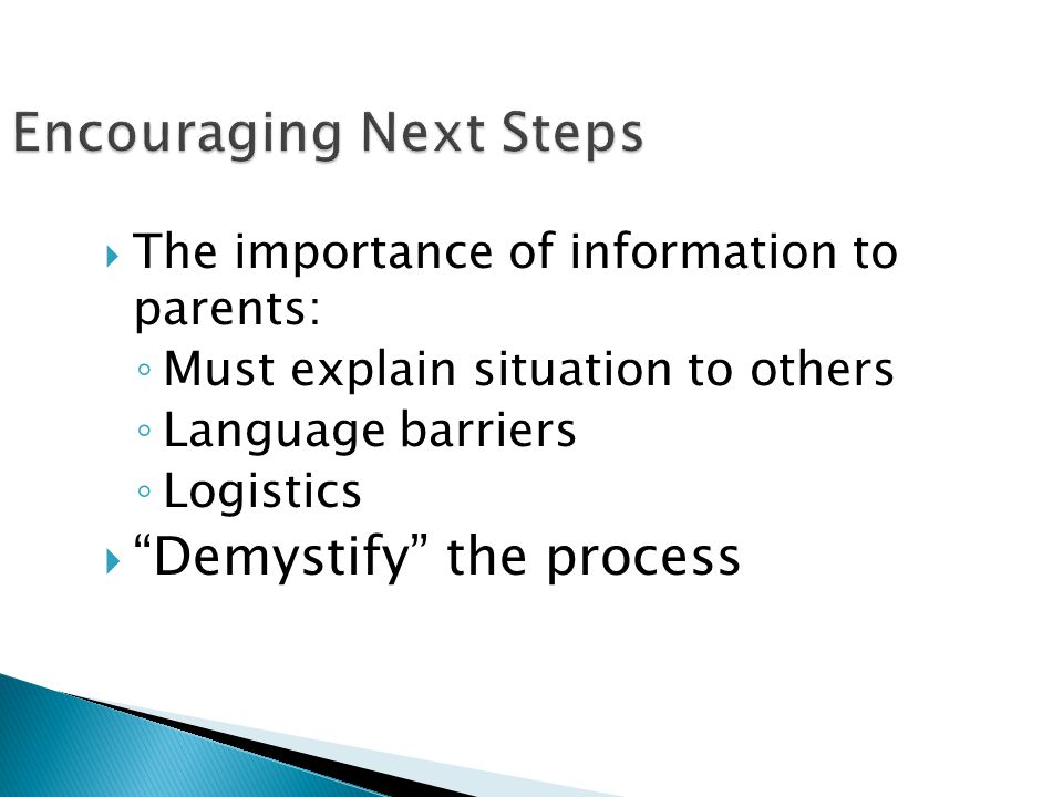 " The importance of information to parents: ◦ Must explain situation to others ◦ Language barriers ◦ Logistics  ""Demystify"" the process"