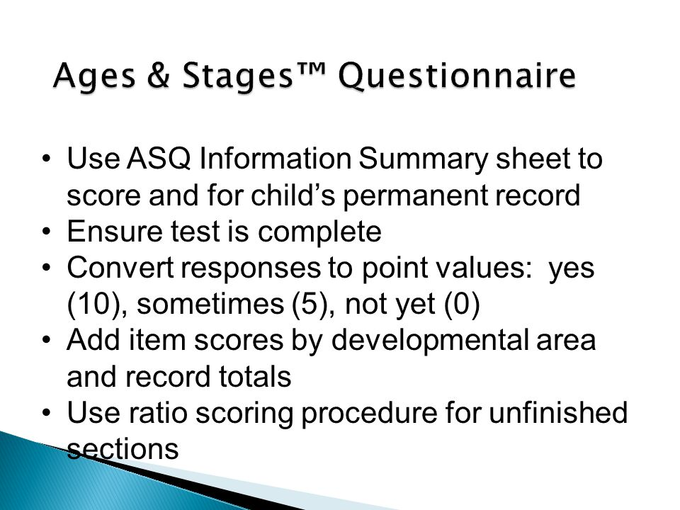Use ASQ Information Summary sheet to score and for child's permanent record Ensure test is complete Convert responses to point values: yes (10), sometimes (5), not yet (0) Add item scores by developmental area and record totals Use ratio scoring procedure for unfinished sections