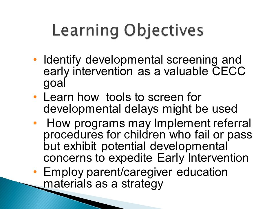 Identify developmental screening and early intervention as a valuable CECC goal Learn how tools to screen for developmental delays might be used How programs may Implement referral procedures for children who fail or pass but exhibit potential developmental concerns to expedite Early Intervention Employ parent/caregiver education materials as a strategy Learning Objectives Learning Objectives