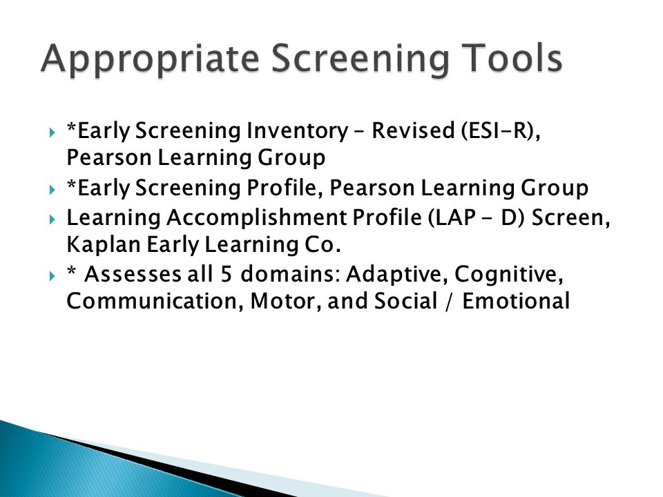  *Early Screening Inventory – Revised (ESI-R), Pearson Learning Group  *Early Screening Profile, Pearson Learning Group  Learning Accomplishment Profile (LAP - D) Screen, Kaplan Early Learning Co.