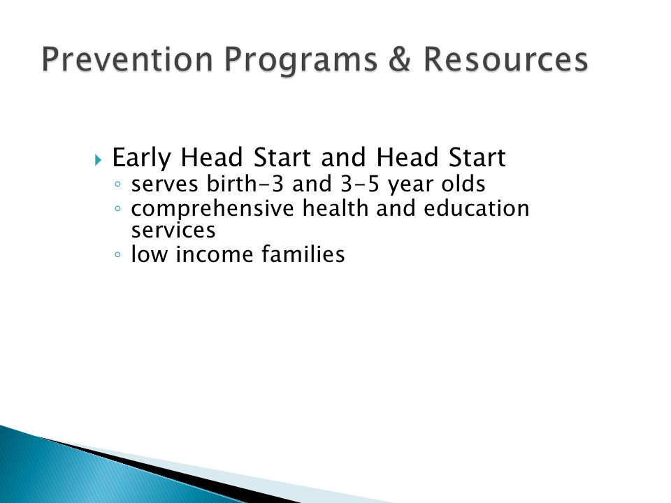  Early Head Start and Head Start ◦ serves birth-3 and 3-5 year olds ◦ comprehensive health and education services ◦ low income families
