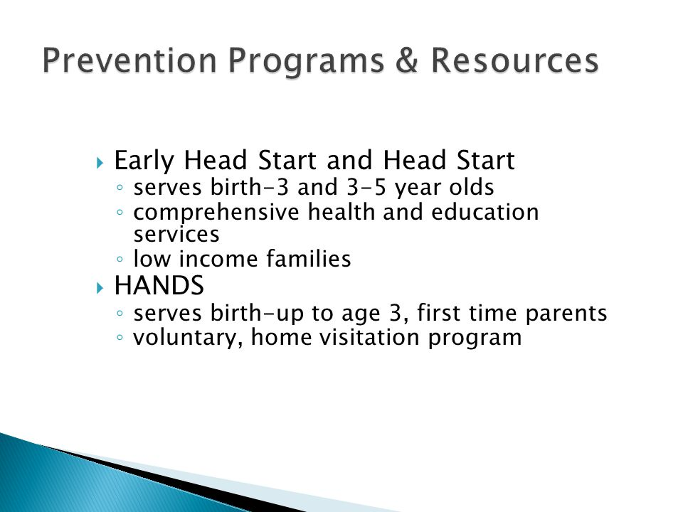  Early Head Start and Head Start ◦ serves birth-3 and 3-5 year olds ◦ comprehensive health and education services ◦ low income families  HANDS ◦ ser