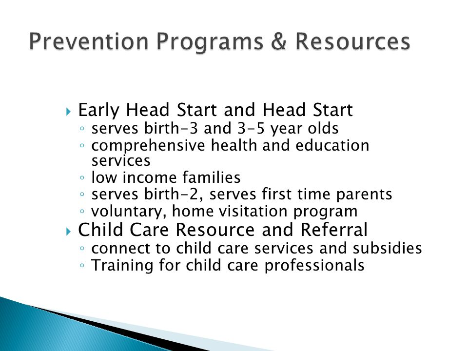  Early Head Start and Head Start ◦ serves birth-3 and 3-5 year olds ◦ comprehensive health and education services ◦ low income families ◦ serves birth-2, serves first time parents ◦ voluntary, home visitation program  Child Care Resource and Referral ◦ connect to child care services and subsidies ◦ Training for child care professionals