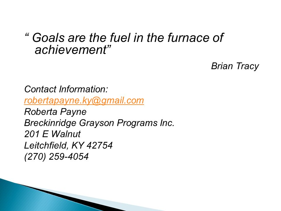 """ Goals are the fuel in the furnace of achievement"" Brian Tracy Contact Information: robertapayne.ky@gmail.com Roberta Payne Breckinridge Grayson Prog"