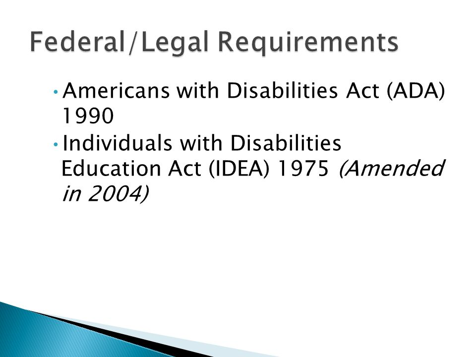 Americans with Disabilities Act (ADA) 1990 Individuals with Disabilities Education Act (IDEA) 1975 (Amended in 2004)