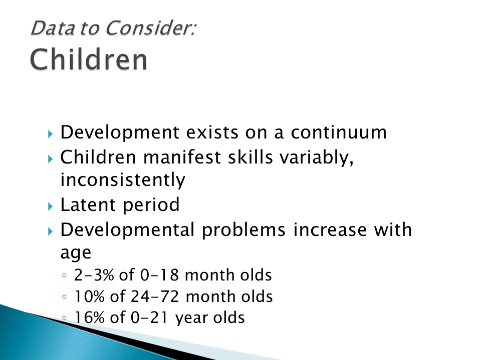  Development exists on a continuum  Children manifest skills variably, inconsistently  Latent period  Developmental problems increase with age ◦ 2