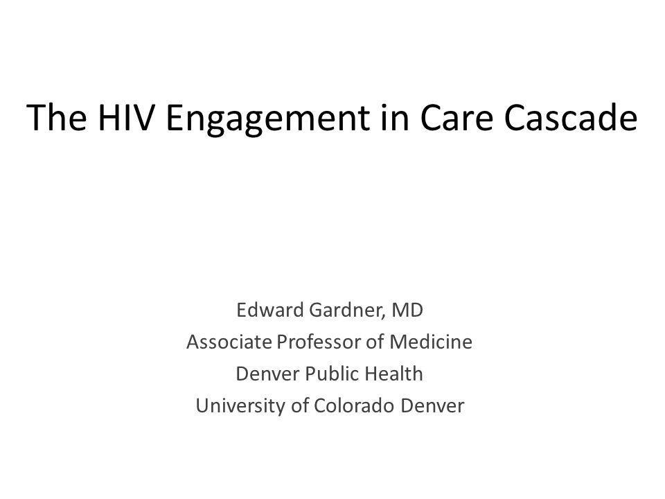The HIV Engagement in Care Cascade Edward Gardner, MD Associate Professor of Medicine Denver Public Health University of Colorado Denver