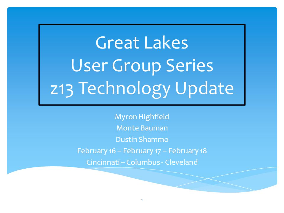Great Lakes User Group Series z13 Technology Update Myron Highfield Monte Bauman Dustin Shammo February 16 – February 17 – February 18 Cincinnati – Columbus - Cleveland 1