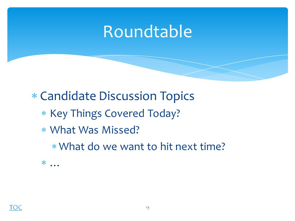 TOC  Candidate Discussion Topics  Key Things Covered Today.