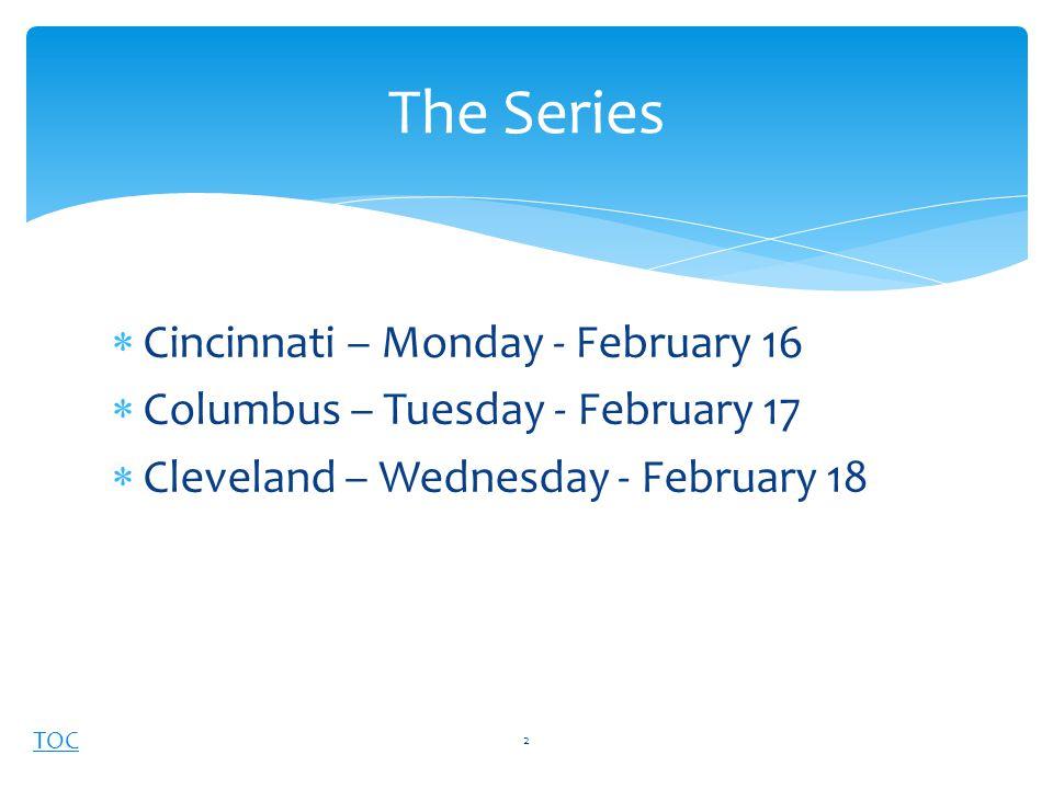 TOC  Cincinnati – Monday - February 16  Columbus – Tuesday - February 17  Cleveland – Wednesday - February 18 The Series 2