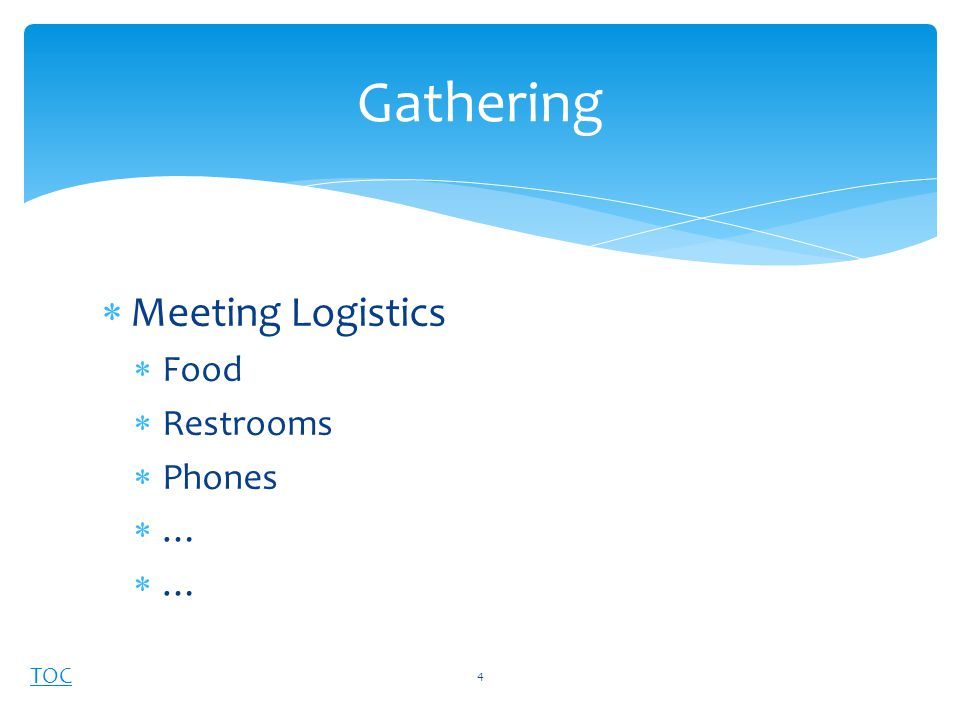 TOC  Meeting Logistics  Food  Restrooms  Phones  … Gathering 4