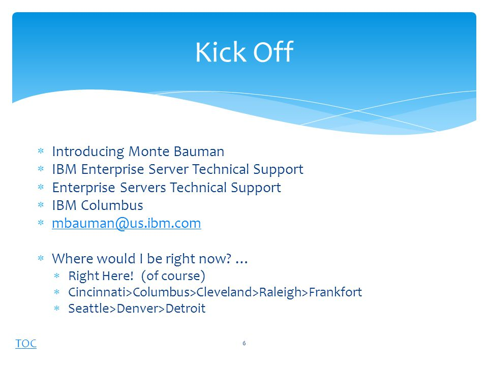 TOC  Introducing Monte Bauman  IBM Enterprise Server Technical Support  Enterprise Servers Technical Support  IBM Columbus  mbauman@us.ibm.com mbauman@us.ibm.com  Where would I be right now.