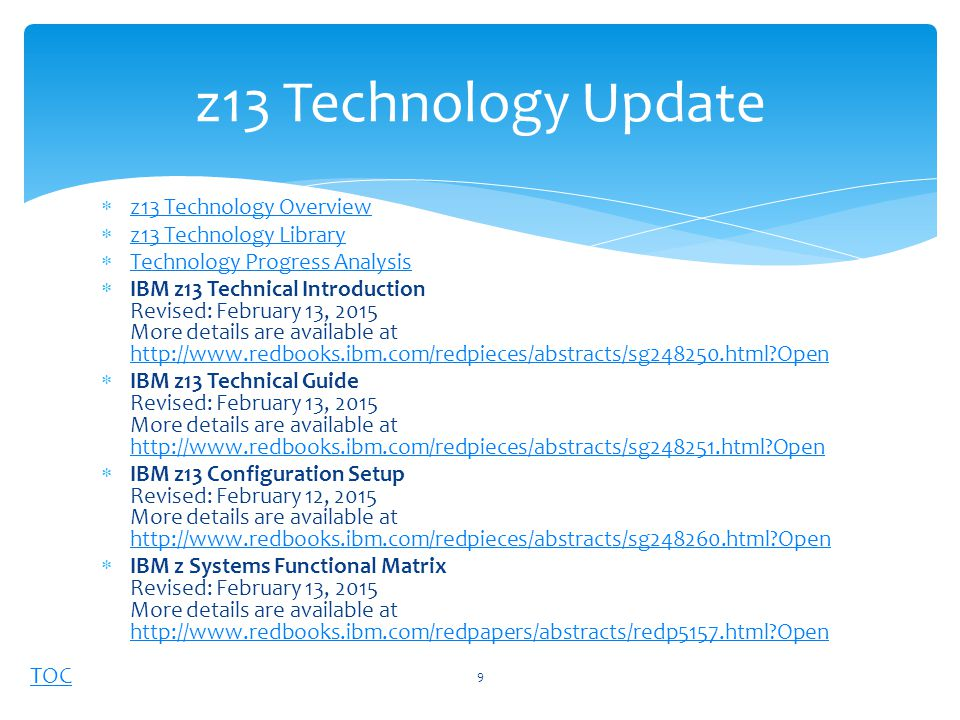 TOC  z13 Technology Overview z13 Technology Overview  z13 Technology Library z13 Technology Library  Technology Progress Analysis Technology Progress Analysis  IBM z13 Technical Introduction Revised: February 13, 2015 More details are available at http://www.redbooks.ibm.com/redpieces/abstracts/sg248250.html Open http://www.redbooks.ibm.com/redpieces/abstracts/sg248250.html Open  IBM z13 Technical Guide Revised: February 13, 2015 More details are available at http://www.redbooks.ibm.com/redpieces/abstracts/sg248251.html Open http://www.redbooks.ibm.com/redpieces/abstracts/sg248251.html Open  IBM z13 Configuration Setup Revised: February 12, 2015 More details are available at http://www.redbooks.ibm.com/redpieces/abstracts/sg248260.html Open http://www.redbooks.ibm.com/redpieces/abstracts/sg248260.html Open  IBM z Systems Functional Matrix Revised: February 13, 2015 More details are available at http://www.redbooks.ibm.com/redpapers/abstracts/redp5157.html Open http://www.redbooks.ibm.com/redpapers/abstracts/redp5157.html Open z13 Technology Update 9