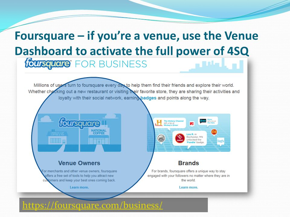 https://foursquare.com/business/ Foursquare – if you're a venue, use the Venue Dashboard to activate the full power of 4SQ