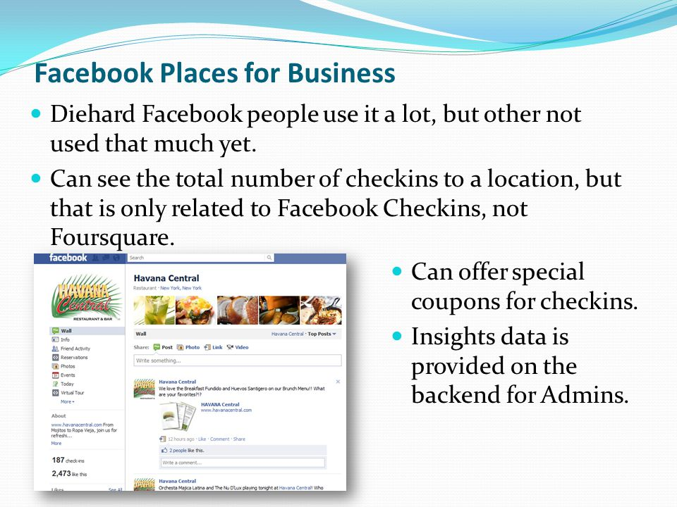 Facebook Places for Business Diehard Facebook people use it a lot, but other not used that much yet. Can see the total number of checkins to a locatio