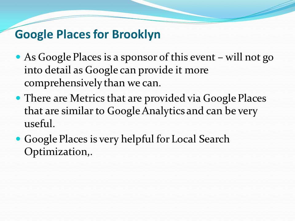 Google Places for Brooklyn As Google Places is a sponsor of this event – will not go into detail as Google can provide it more comprehensively than we
