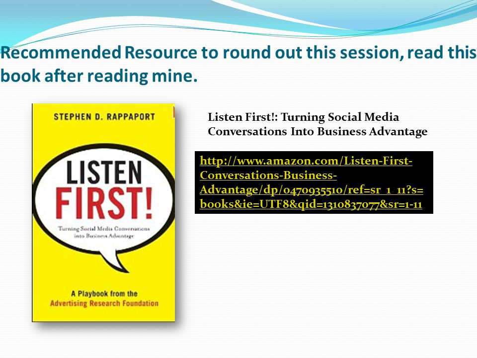 Recommended Resource to round out this session, read this book after reading mine. Listen First!: Turning Social Media Conversations Into Business Adv