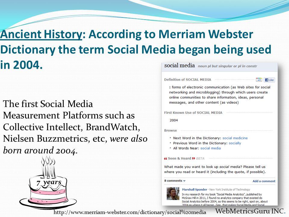 Ancient History: According to Merriam Webster Dictionary the term Social Media began being used in 2004. WebMetricsGuru INC. http://www.merriam-webste