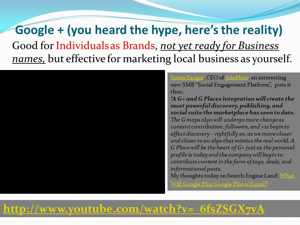 Google + (you heard the hype, here's the reality) Good for Individuals as Brands, not yet ready for Business names, but effective for marketing local