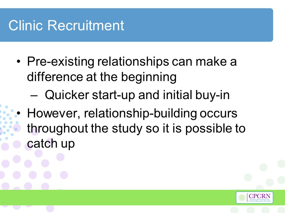 Clinic Recruitment Pre-existing relationships can make a difference at the beginning – Quicker start-up and initial buy-in However, relationship-building occurs throughout the study so it is possible to catch up