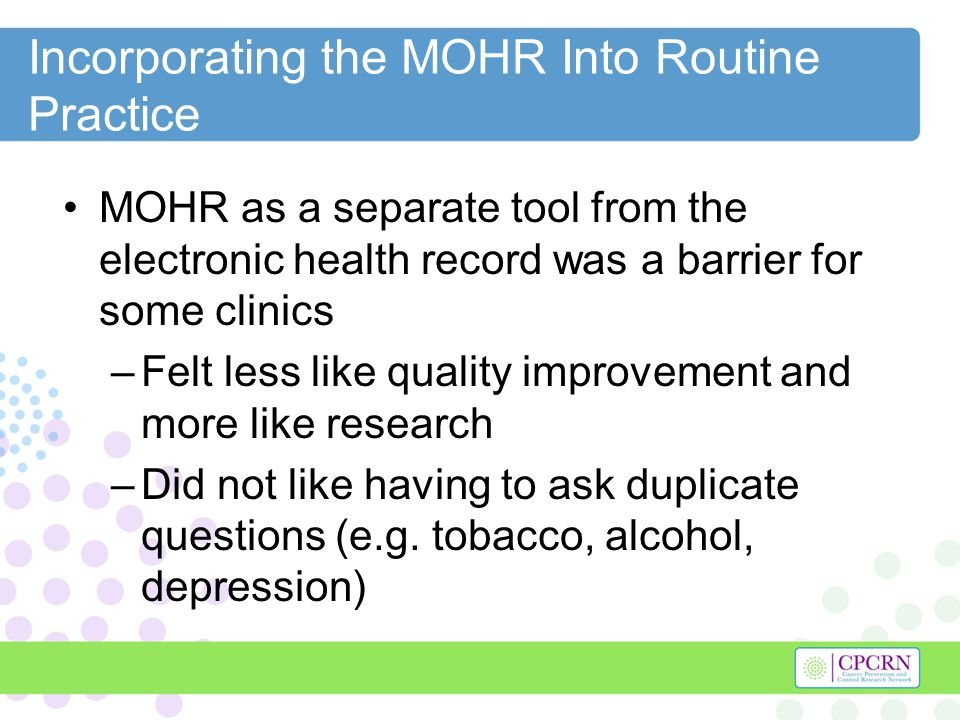 Incorporating the MOHR Into Routine Practice MOHR as a separate tool was not a barrier for other clinics -Took advantage of long waiting times to engage patient in discussions about their health -Providers liked the focus on physical activity and nutrition which are often missing from the electronic health record