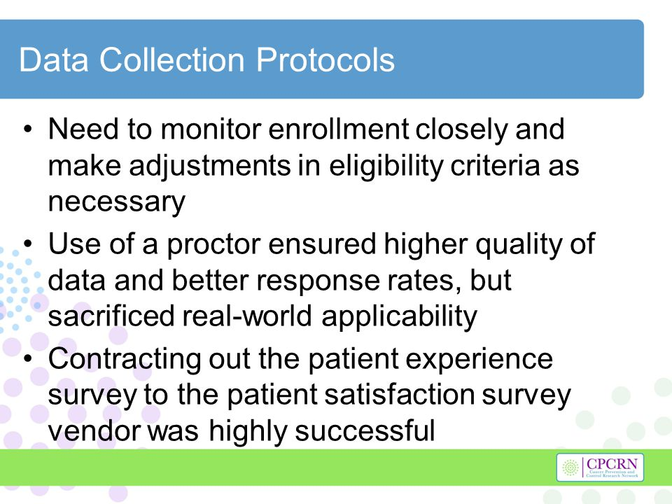 Data Collection Protocols Need to monitor enrollment closely and make adjustments in eligibility criteria as necessary Use of a proctor ensured higher quality of data and better response rates, but sacrificed real-world applicability Contracting out the patient experience survey to the patient satisfaction survey vendor was highly successful