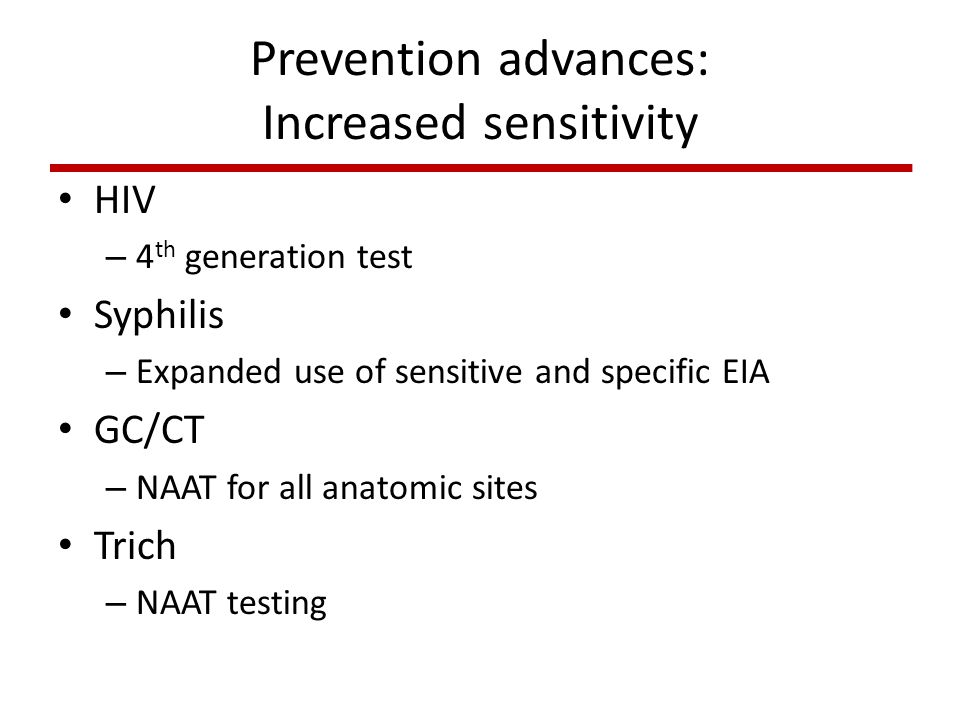Prevention advances: Increased sensitivity HIV – 4 th generation test Syphilis – Expanded use of sensitive and specific EIA GC/CT – NAAT for all anatomic sites Trich – NAAT testing