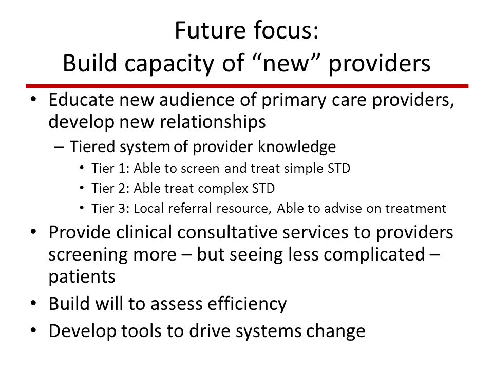 Future focus: Build capacity of new providers Educate new audience of primary care providers, develop new relationships – Tiered system of provider knowledge Tier 1: Able to screen and treat simple STD Tier 2: Able treat complex STD Tier 3: Local referral resource, Able to advise on treatment Provide clinical consultative services to providers screening more – but seeing less complicated – patients Build will to assess efficiency Develop tools to drive systems change
