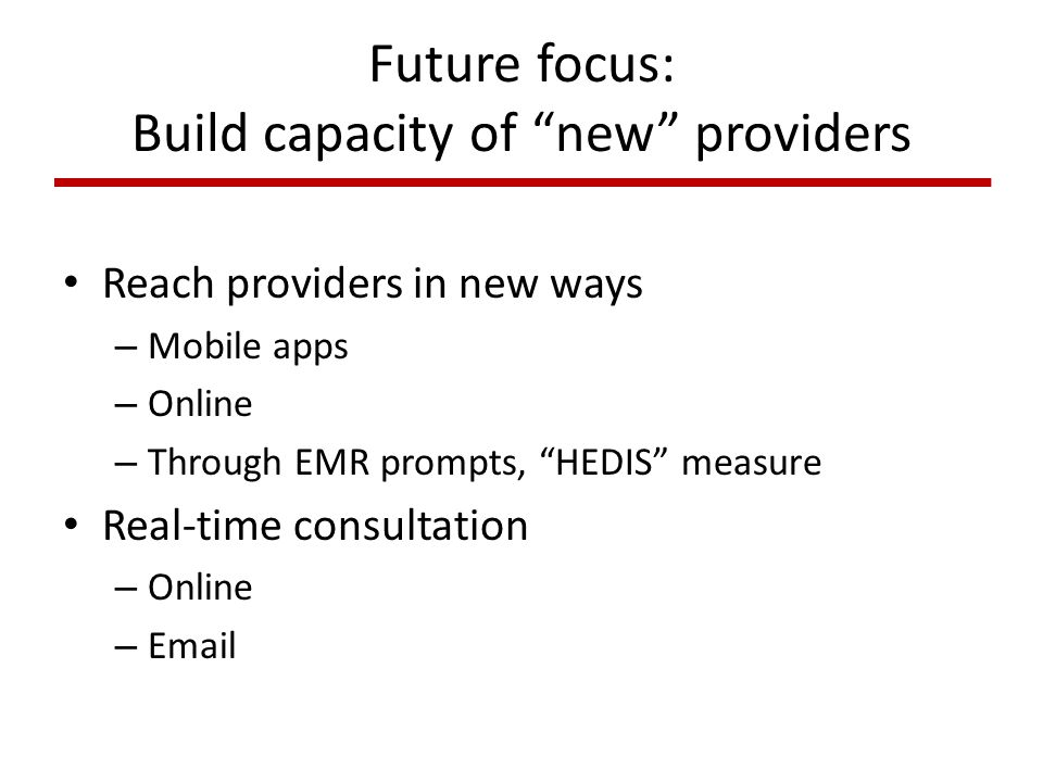Future focus: Build capacity of new providers Reach providers in new ways – Mobile apps – Online – Through EMR prompts, HEDIS measure Real-time consultation – Online – Email