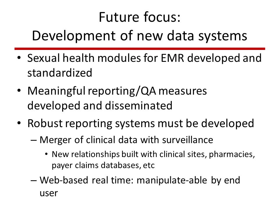 Future focus: Development of new data systems Sexual health modules for EMR developed and standardized Meaningful reporting/QA measures developed and disseminated Robust reporting systems must be developed – Merger of clinical data with surveillance New relationships built with clinical sites, pharmacies, payer claims databases, etc – Web-based real time: manipulate-able by end user