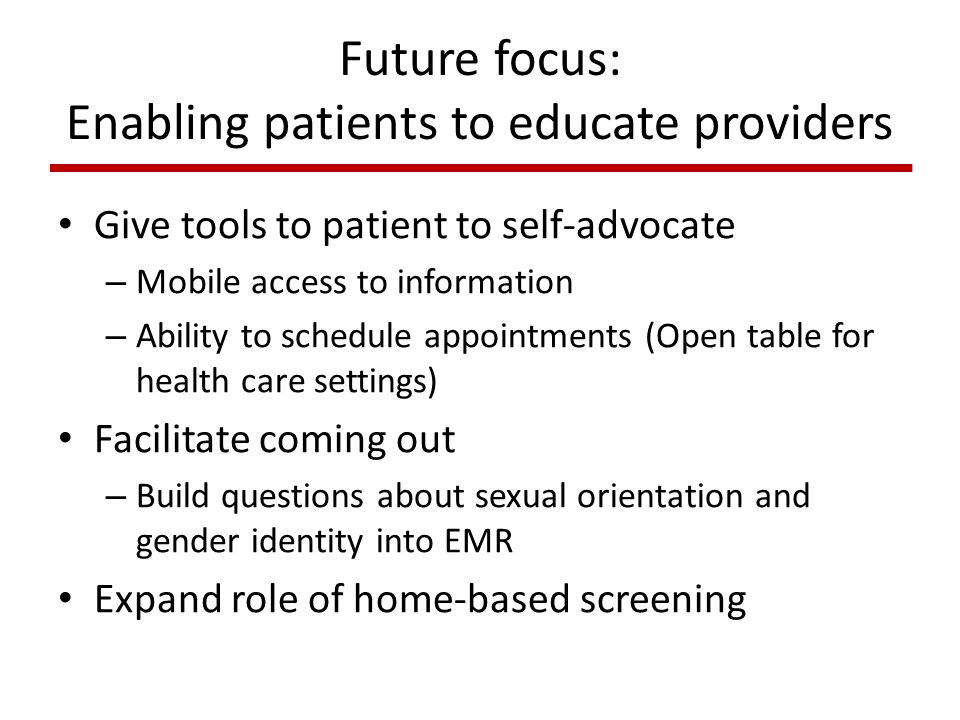 Future focus: Enabling patients to educate providers Give tools to patient to self-advocate – Mobile access to information – Ability to schedule appointments (Open table for health care settings) Facilitate coming out – Build questions about sexual orientation and gender identity into EMR Expand role of home-based screening