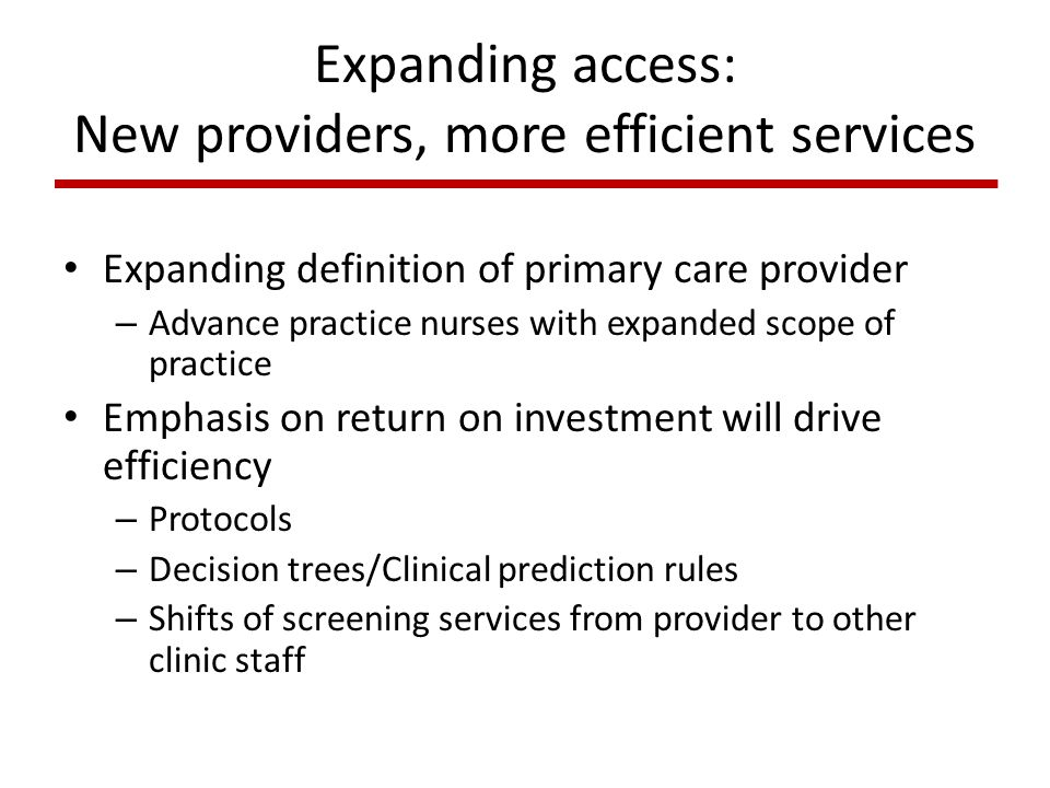 Expanding access: New providers, more efficient services Expanding definition of primary care provider – Advance practice nurses with expanded scope of practice Emphasis on return on investment will drive efficiency – Protocols – Decision trees/Clinical prediction rules – Shifts of screening services from provider to other clinic staff
