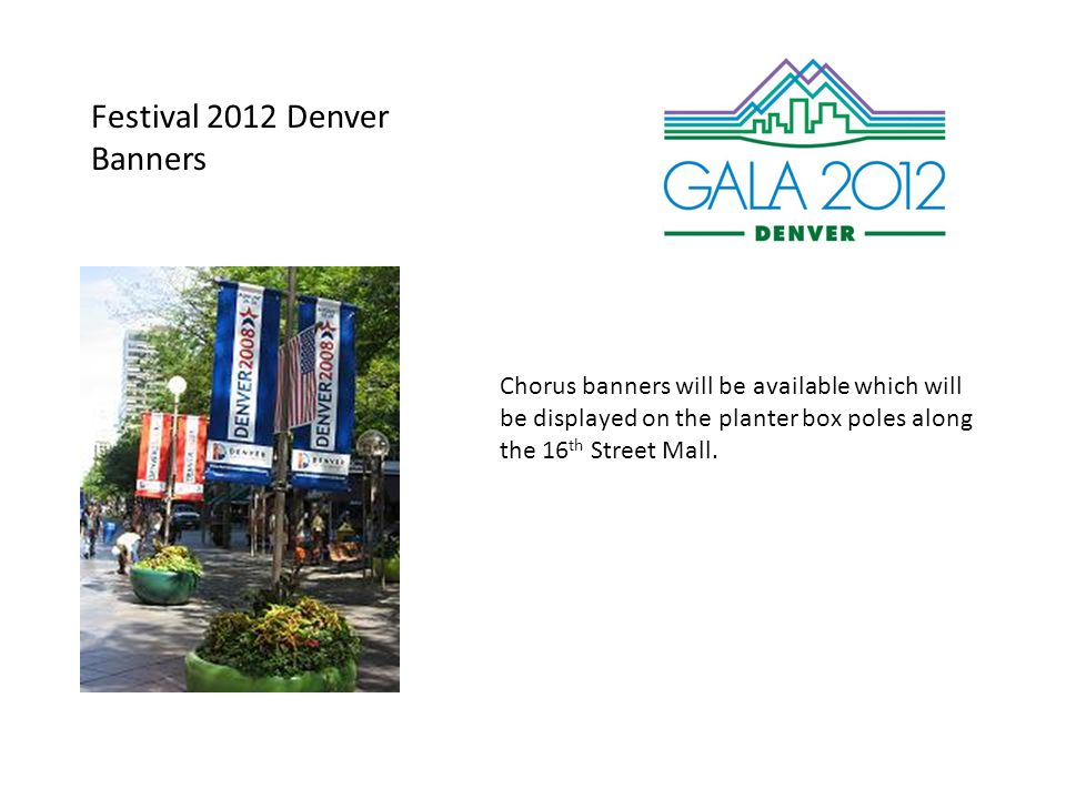 Festival 2012 Denver Banners Chorus banners will be available which will be displayed on the planter box poles along the 16 th Street Mall.