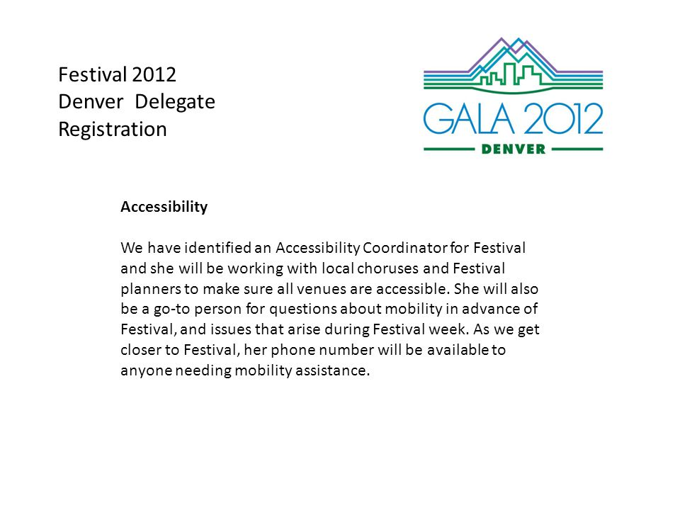 Festival 2012 Denver Delegate Registration Accessibility We have identified an Accessibility Coordinator for Festival and she will be working with local choruses and Festival planners to make sure all venues are accessible.
