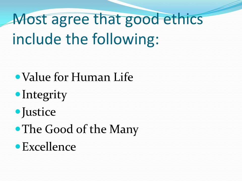 Most agree that good ethics include the following: Value for Human Life Integrity Justice The Good of the Many Excellence