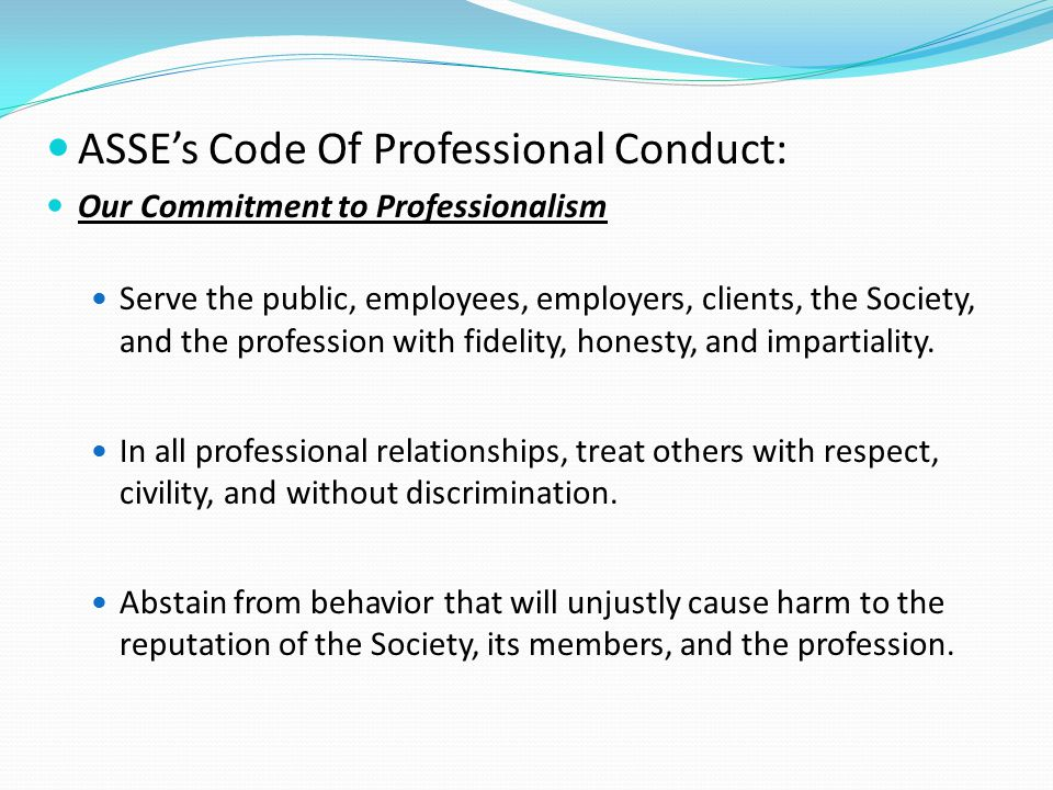 ASSE's Code Of Professional Conduct: Our Commitment to Professionalism Serve the public, employees, employers, clients, the Society, and the profession with fidelity, honesty, and impartiality.