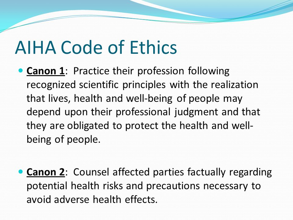 AIHA Code of Ethics Canon 1: Practice their profession following recognized scientific principles with the realization that lives, health and well-being of people may depend upon their professional judgment and that they are obligated to protect the health and well- being of people.