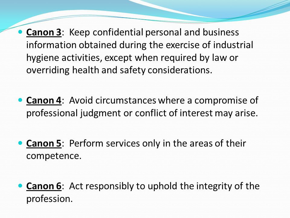 Canon 3: Keep confidential personal and business information obtained during the exercise of industrial hygiene activities, except when required by law or overriding health and safety considerations.