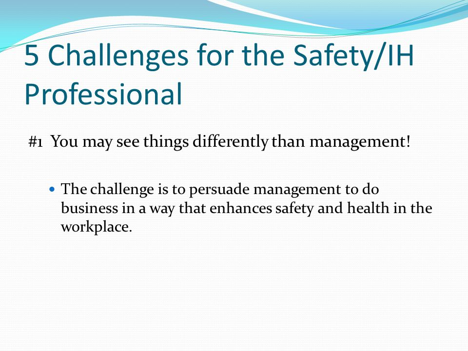 5 Challenges for the Safety/IH Professional #1 You may see things differently than management.