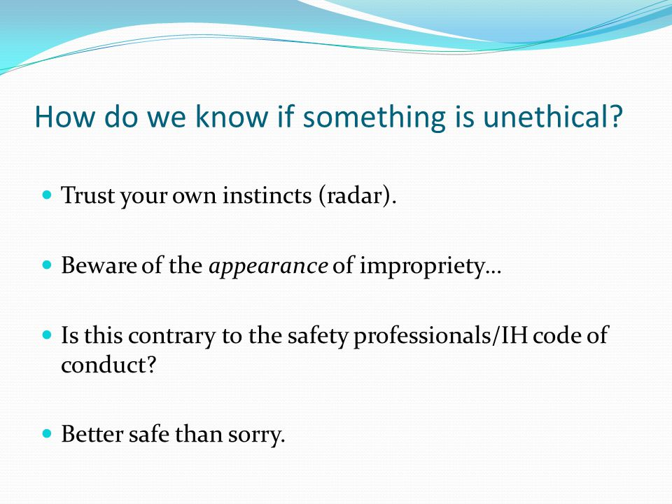 How do we know if something is unethical. Trust your own instincts (radar).