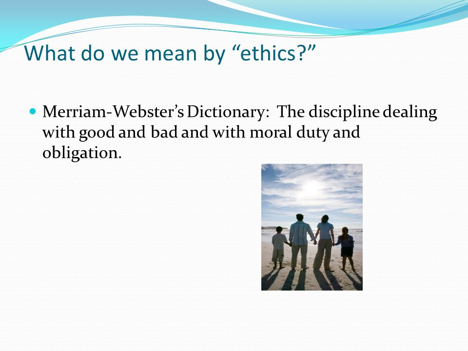 What do we mean by ethics Merriam-Webster's Dictionary: The discipline dealing with good and bad and with moral duty and obligation.