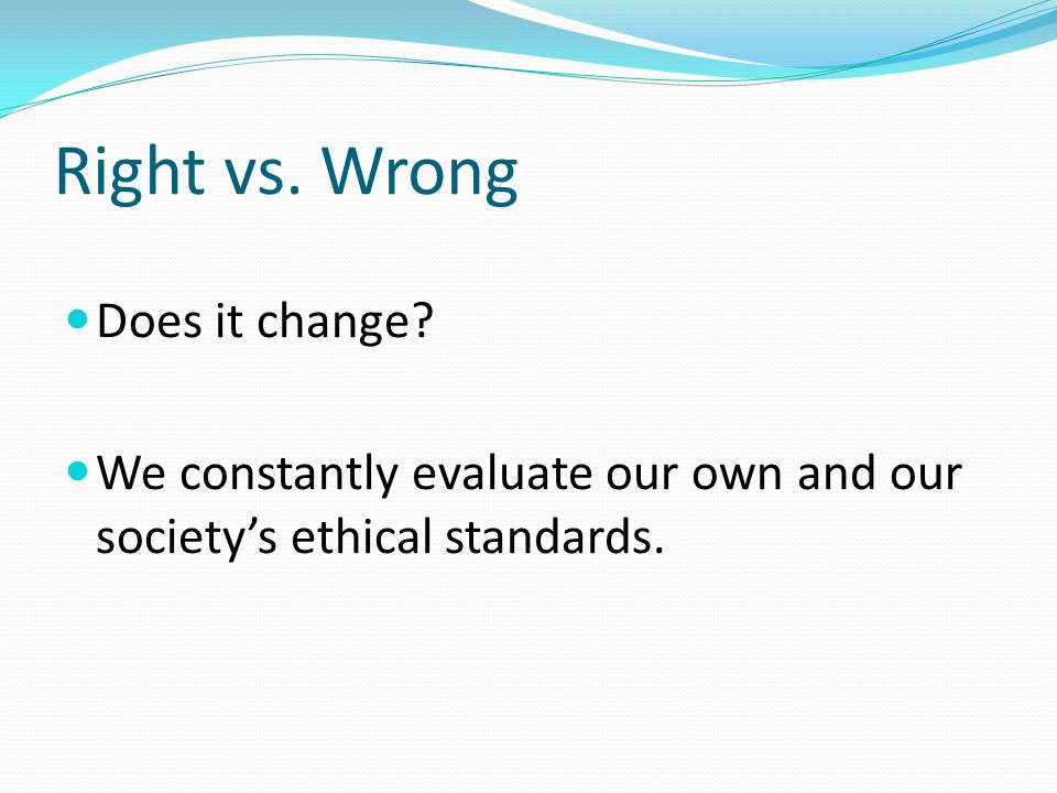 Right vs. Wrong Does it change We constantly evaluate our own and our society's ethical standards.