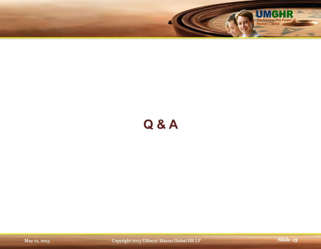 Q & A Slide 15 May 21, 2013Copyright 2013 Ulibarri-Mason Global HR LP
