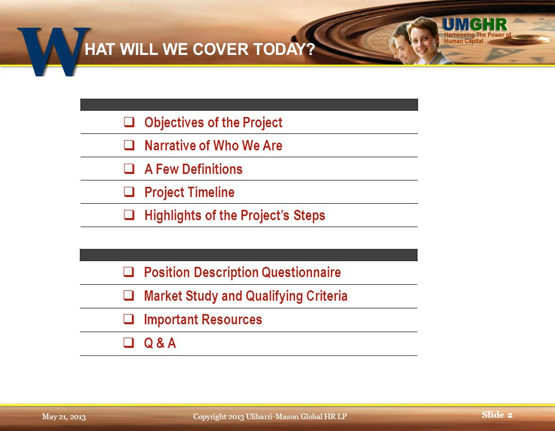 May 21, 2013Copyright 2013 Ulibarri-Mason Global HR LP Slide 2  Objectives of the Project  Narrative of Who We Are  A Few Definitions  Project Timeline  Highlights of the Project's Steps  Position Description Questionnaire  Market Study and Qualifying Criteria  Important Resources  Q & A