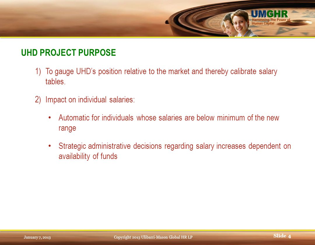 January 7, 2013Copyright 2013 Ulibarri-Mason Global HR LP Slide 4 UHD PROJECT PURPOSE 1)To gauge UHD's position relative to the market and thereby calibrate salary tables.