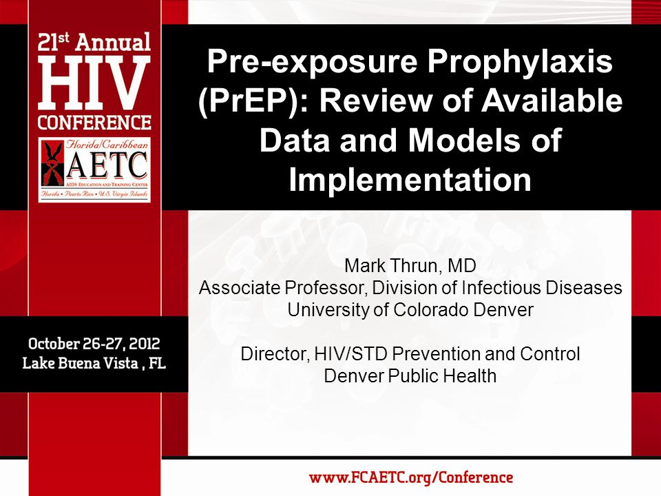 Pre-exposure Prophylaxis (PrEP): Review of Available Data and Models of Implementation Mark Thrun, MD Associate Professor, Division of Infectious Diseases University of Colorado Denver Director, HIV/STD Prevention and Control Denver Public Health