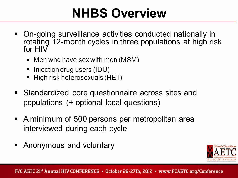 NHBS Overview  On-going surveillance activities conducted nationally in rotating 12-month cycles in three populations at high risk for HIV  Men who have sex with men (MSM)  Injection drug users (IDU)  High risk heterosexuals (HET)  Standardized core questionnaire across sites and populations (+ optional local questions)  A minimum of 500 persons per metropolitan area interviewed during each cycle  Anonymous and voluntary