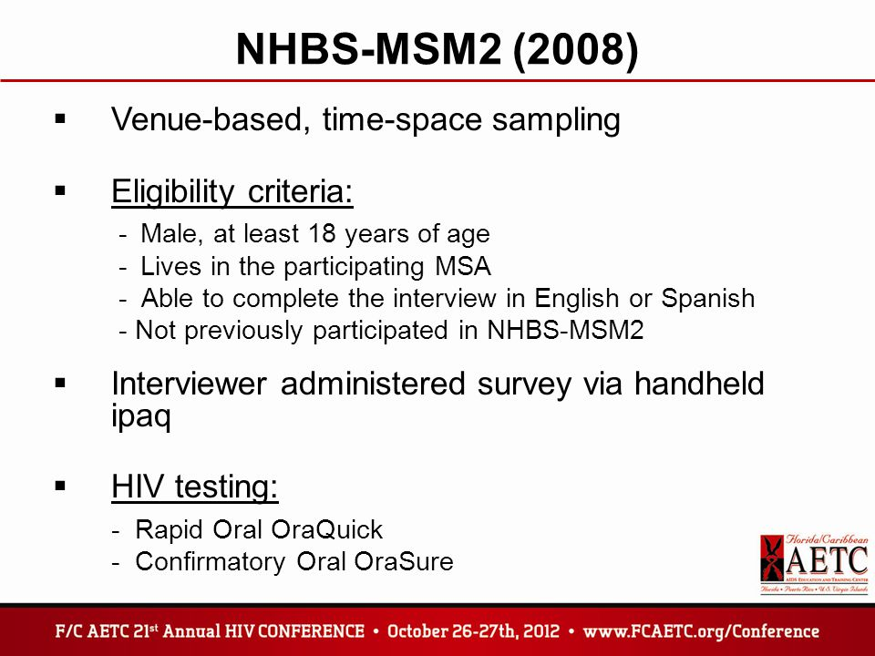 NHBS-MSM2 (2008)  Venue-based, time-space sampling  Eligibility criteria: -Male, at least 18 years of age -Lives in the participating MSA - Able to complete the interview in English or Spanish - Not previously participated in NHBS-MSM2  Interviewer administered survey via handheld ipaq  HIV testing: - Rapid Oral OraQuick - Confirmatory Oral OraSure