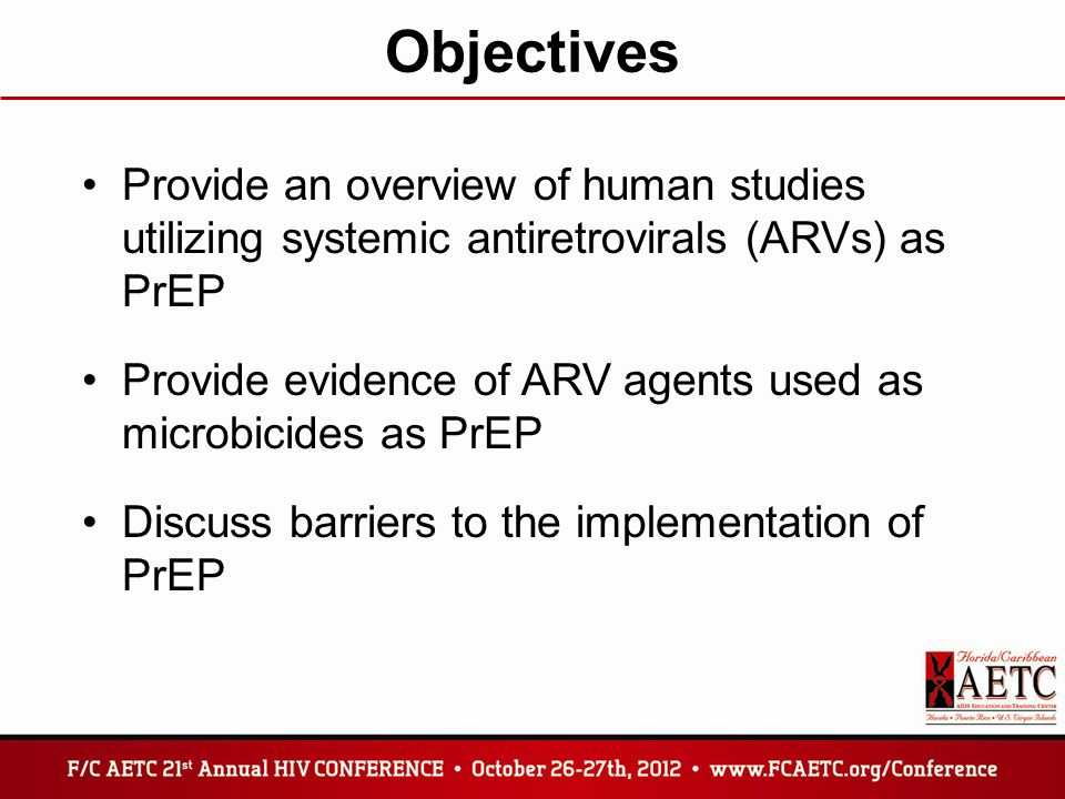 Objectives Provide an overview of human studies utilizing systemic antiretrovirals (ARVs) as PrEP Provide evidence of ARV agents used as microbicides as PrEP Discuss barriers to the implementation of PrEP
