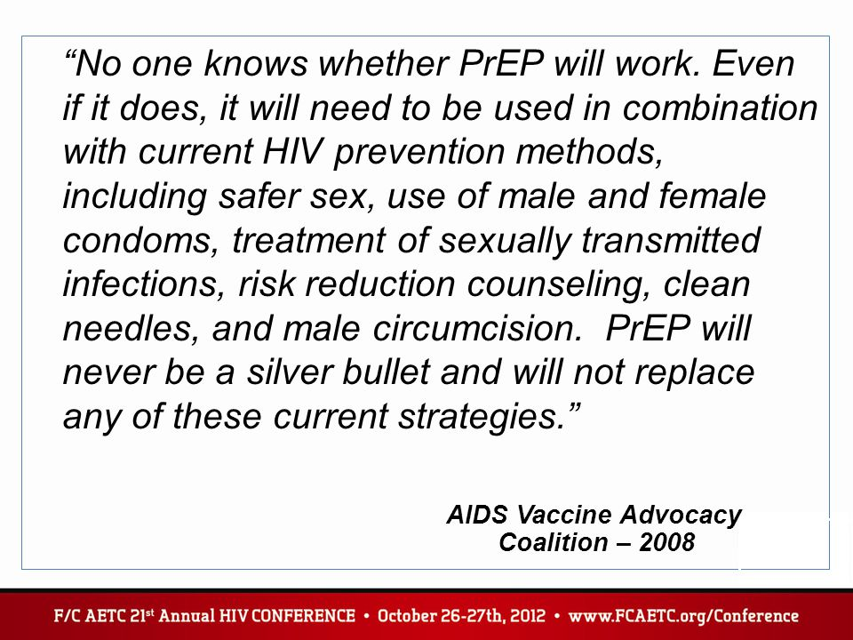 """No one knows whether PrEP will work. Even if it does, it will need to be used in combination with current HIV prevention methods, including safer sex"